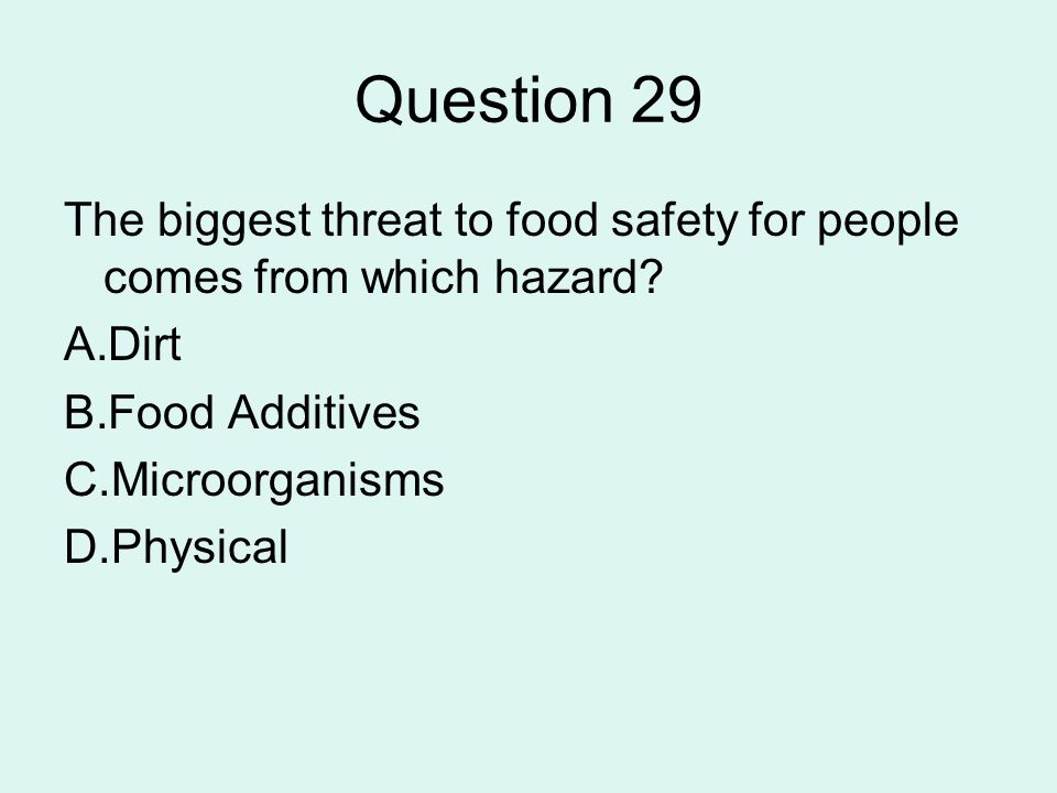 Question 29 The biggest threat to food safety for people comes from which hazard? A.Dirt B.Food Additives C.Microorganisms D.Physical