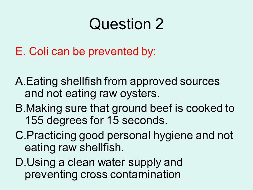 Question 2 E. Coli can be prevented by: A.Eating shellfish from approved sources and not eating raw oysters. B.Making sure that ground beef is cooked