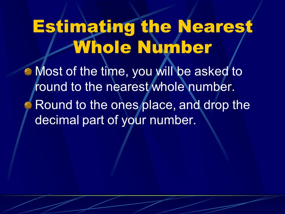 Estimating the Nearest Whole Number Most of the time, you will be asked to round to the nearest whole number. Round to the ones place, and drop the de