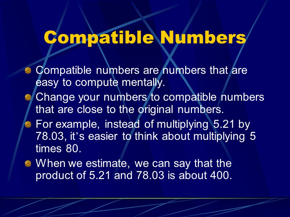Compatible Numbers Compatible numbers are numbers that are easy to compute mentally. Change your numbers to compatible numbers that are close to the o