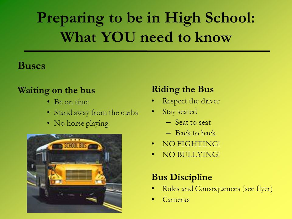 Preparing to be in High School: What YOU need to know Buses Waiting on the bus Be on time Stand away from the curbs No horse playing Riding the Bus Respect the driver Stay seated – Seat to seat – Back to back NO FIGHTING.