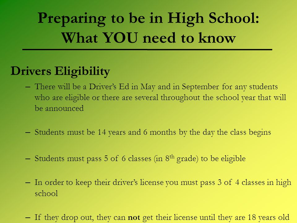 Preparing to be in High School: What YOU need to know Drivers Eligibility – There will be a Drivers Ed in May and in September for any students who ar