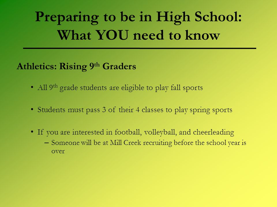 Preparing to be in High School: What YOU need to know Athletics: Rising 9 th Graders All 9 th grade students are eligible to play fall sports Students