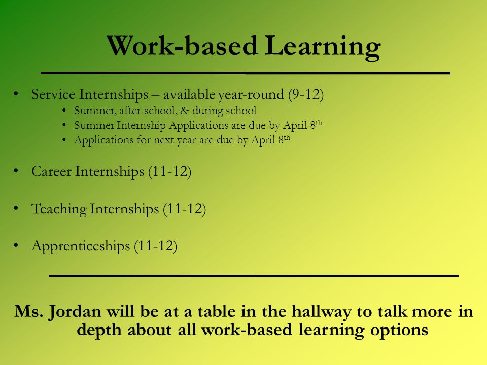 Work-based Learning Service Internships – available year-round (9-12) Summer, after school, & during school Summer Internship Applications are due by April 8 th Applications for next year are due by April 8 th Career Internships (11-12) Teaching Internships (11-12) Apprenticeships (11-12) Ms.