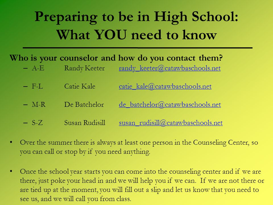 Preparing to be in High School: What YOU need to know Who is your counselor and how do you contact them.