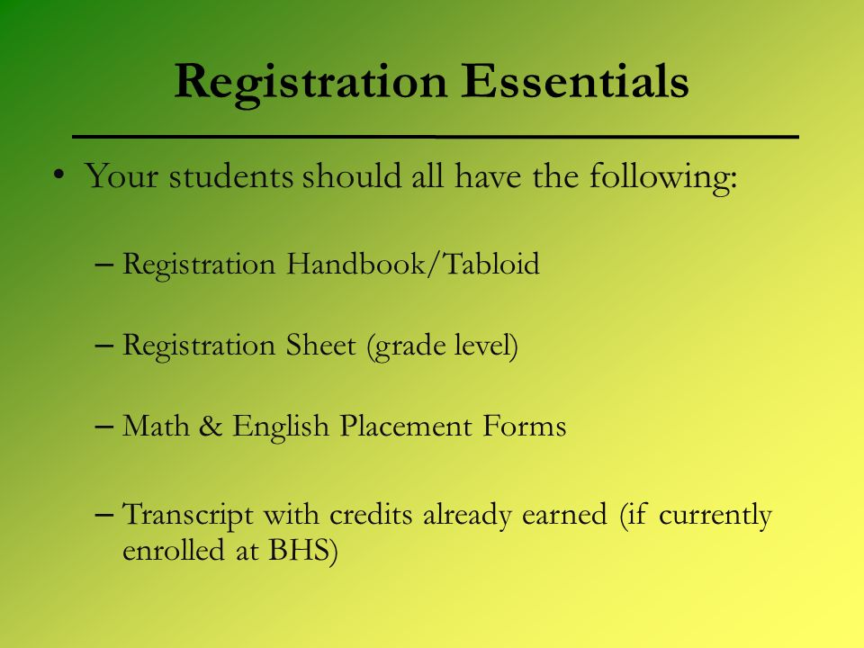 Registration Essentials Your students should all have the following: – Registration Handbook/Tabloid – Registration Sheet (grade level) – Math & English Placement Forms – Transcript with credits already earned (if currently enrolled at BHS)