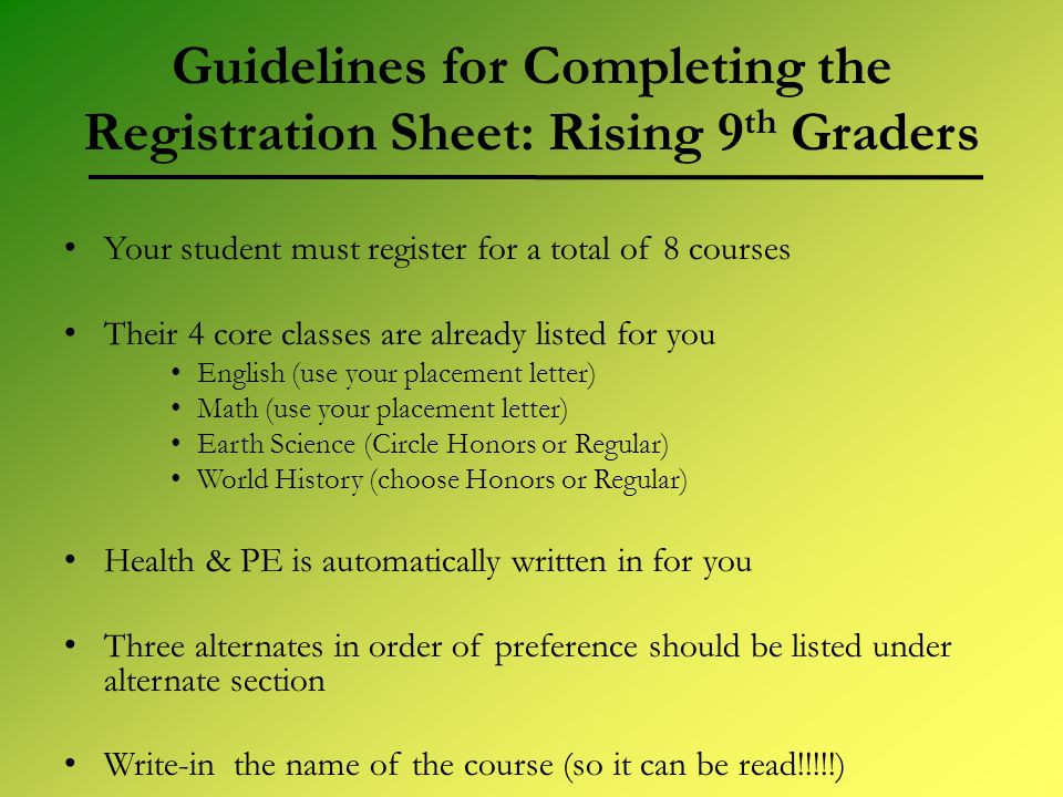Guidelines for Completing the Registration Sheet: Rising 9 th Graders Your student must register for a total of 8 courses Their 4 core classes are alr
