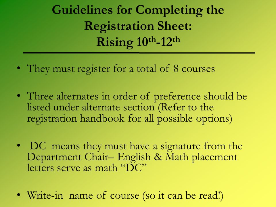 Guidelines for Completing the Registration Sheet: Rising 10 th -12 th They must register for a total of 8 courses Three alternates in order of preference should be listed under alternate section (Refer to the registration handbook for all possible options) DC means they must have a signature from the Department Chair– English & Math placement letters serve as math DC Write-in name of course (so it can be read!)
