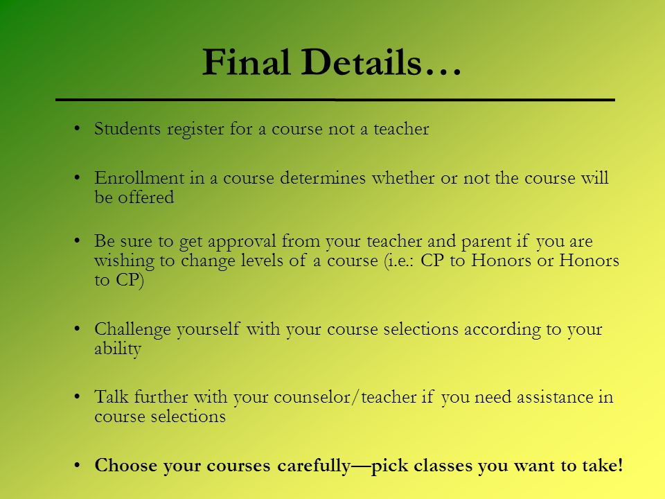 Final Details… Students register for a course not a teacher Enrollment in a course determines whether or not the course will be offered Be sure to get