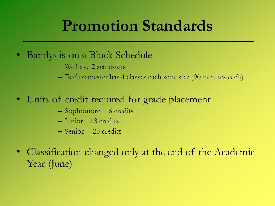 Promotion Standards Bandys is on a Block Schedule – We have 2 semesters – Each semester has 4 classes each semester (90 minutes each) Units of credit required for grade placement – Sophomore = 6 credits – Junior =13 credits – Senior = 20 credits Classification changed only at the end of the Academic Year (June)