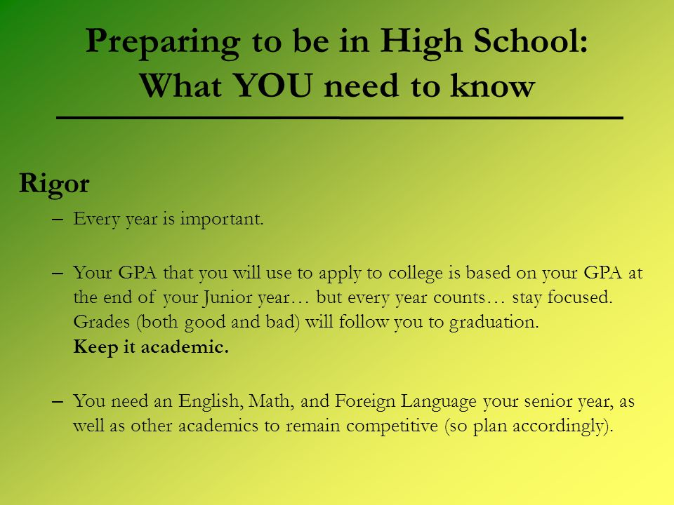 Preparing to be in High School: What YOU need to know Rigor – Every year is important. – Your GPA that you will use to apply to college is based on yo