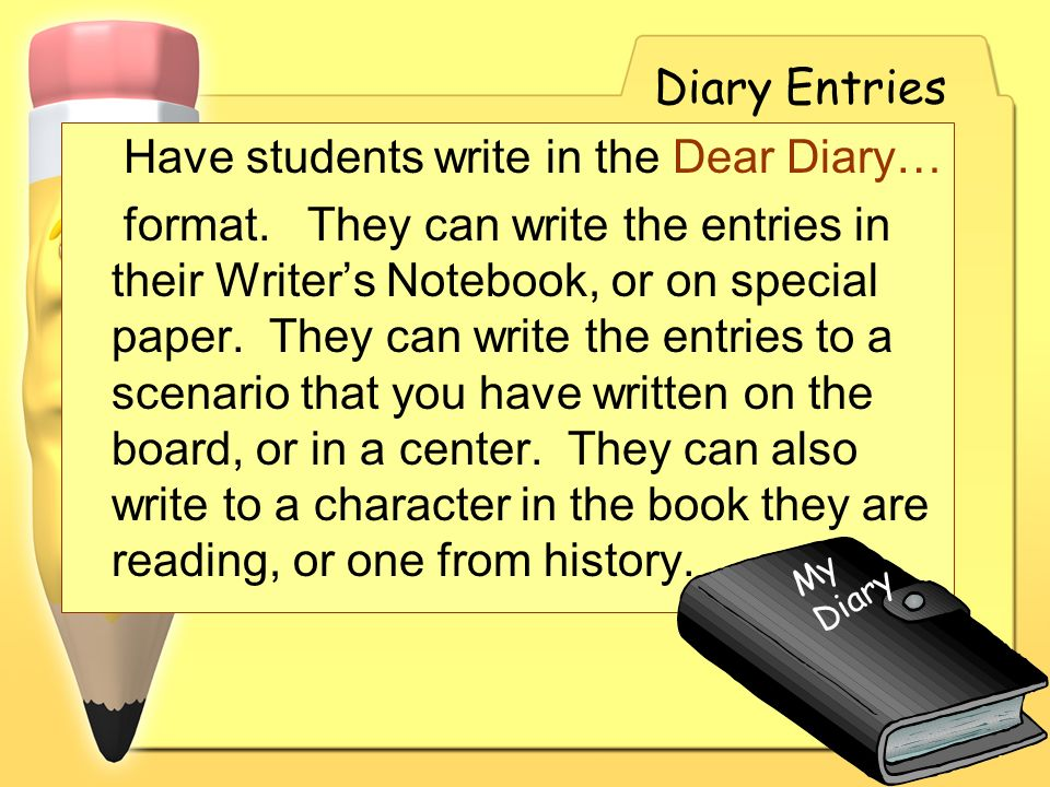 Diary Entries Have students write in the Dear Diary… format. They can write the entries in their Writers Notebook, or on special paper. They can write
