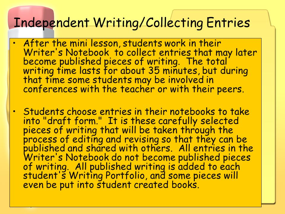 Independent Writing/Collecting Entries After the mini lesson, students work in their Writer's Notebook to collect entries that may later become publis