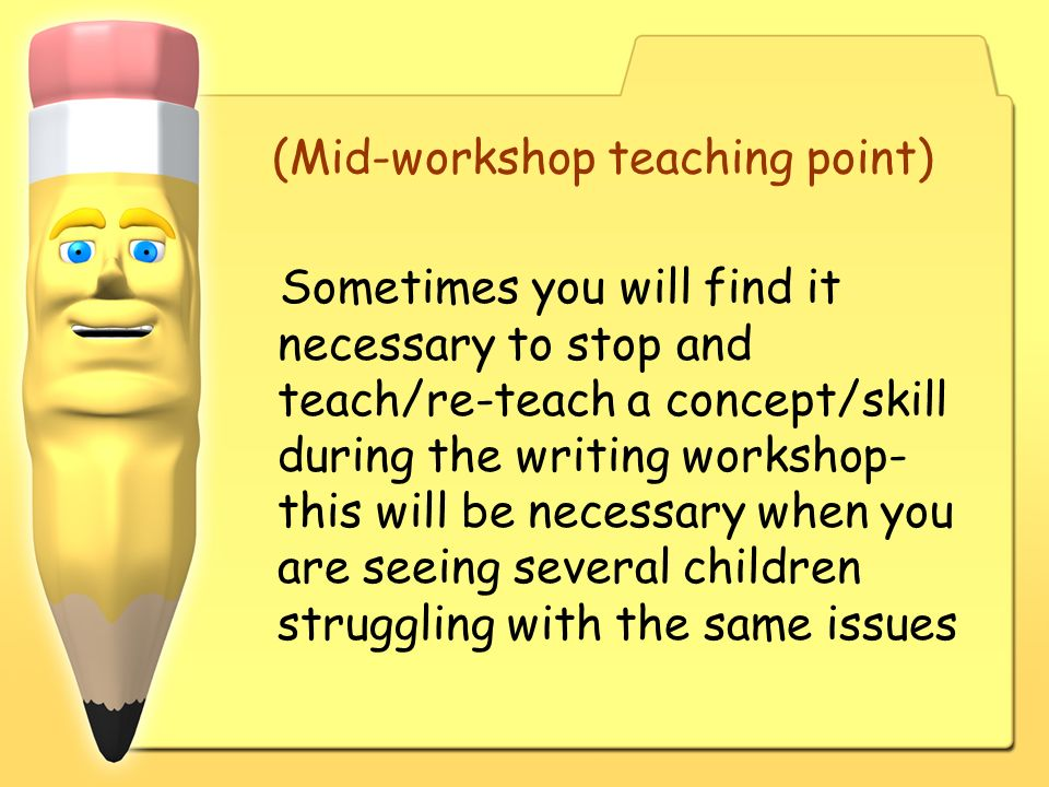 (Mid-workshop teaching point) Sometimes you will find it necessary to stop and teach/re-teach a concept/skill during the writing workshop- this will b