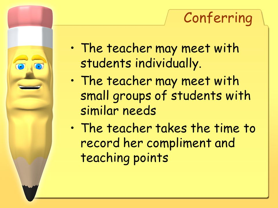 Conferring The teacher may meet with students individually. The teacher may meet with small groups of students with similar needs The teacher takes th