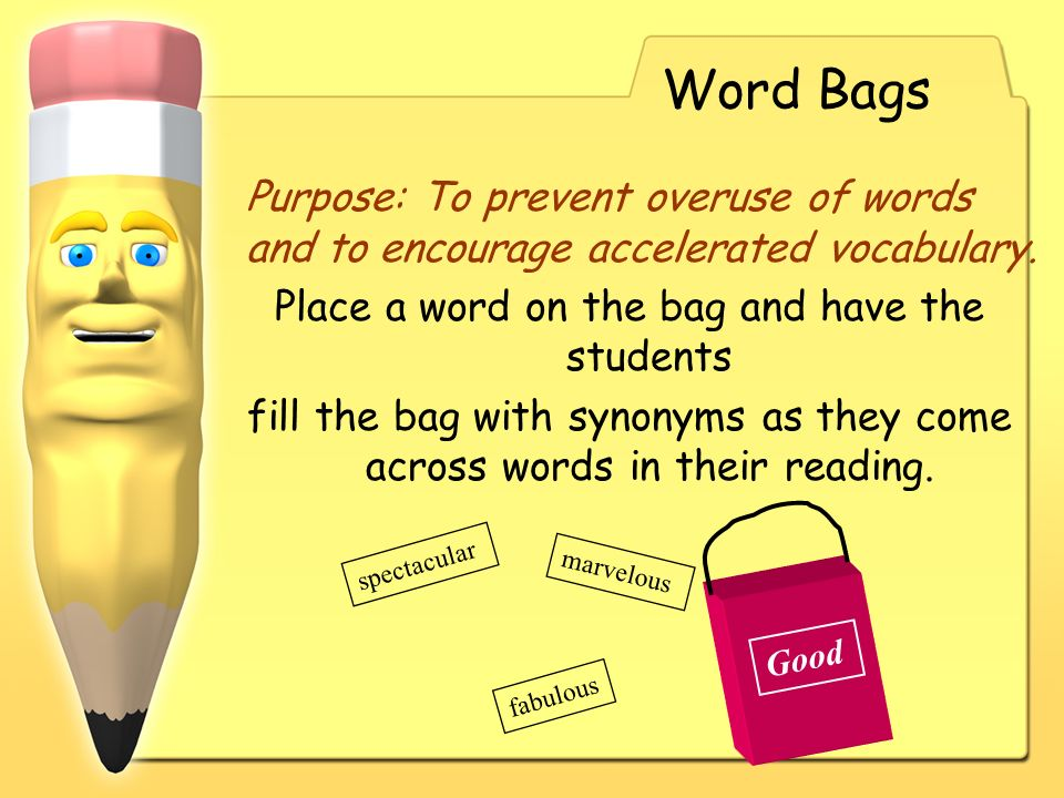 Word Bags Purpose: To prevent overuse of words and to encourage accelerated vocabulary. Place a word on the bag and have the students fill the bag wit