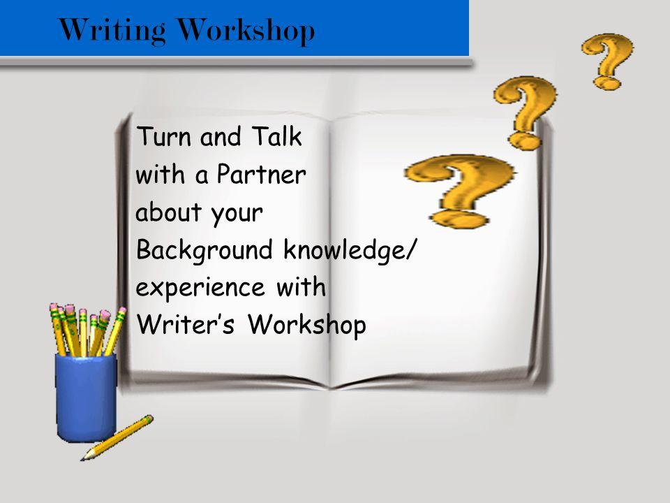 Writing Workshop Turn and Talk with a Partner about your Background knowledge/ experience with Writers Workshop