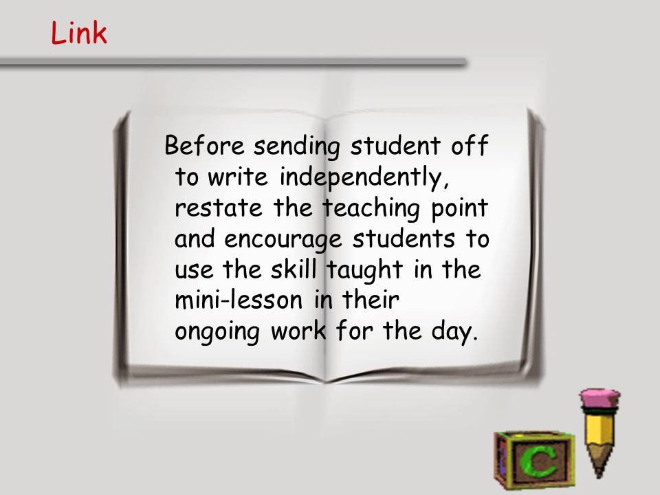 Link Before sending student off to write independently, restate the teaching point and encourage students to use the skill taught in the mini-lesson i