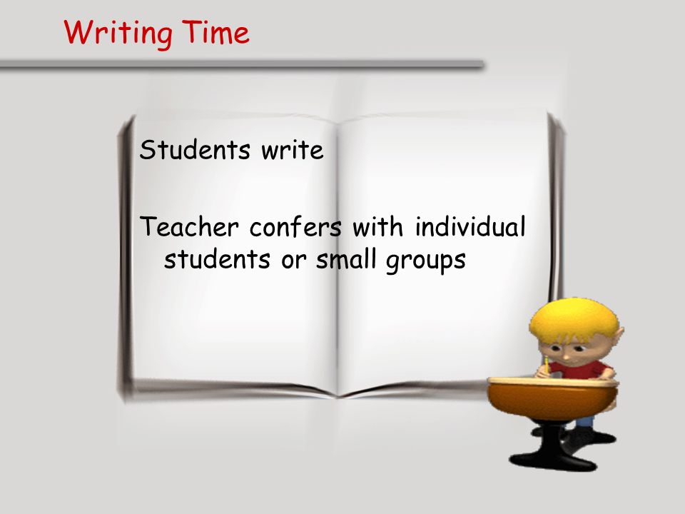 Writing Time Students write Teacher confers with individual students or small groups