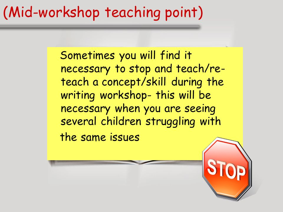 (Mid-workshop teaching point) Sometimes you will find it necessary to stop and teach/re- teach a concept/skill during the writing workshop- this will