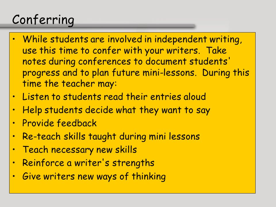 Conferring While students are involved in independent writing, use this time to confer with your writers. Take notes during conferences to document st