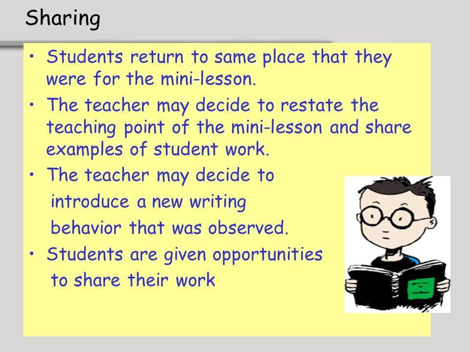 Sharing Students return to same place that they were for the mini-lesson. The teacher may decide to restate the teaching point of the mini-lesson and