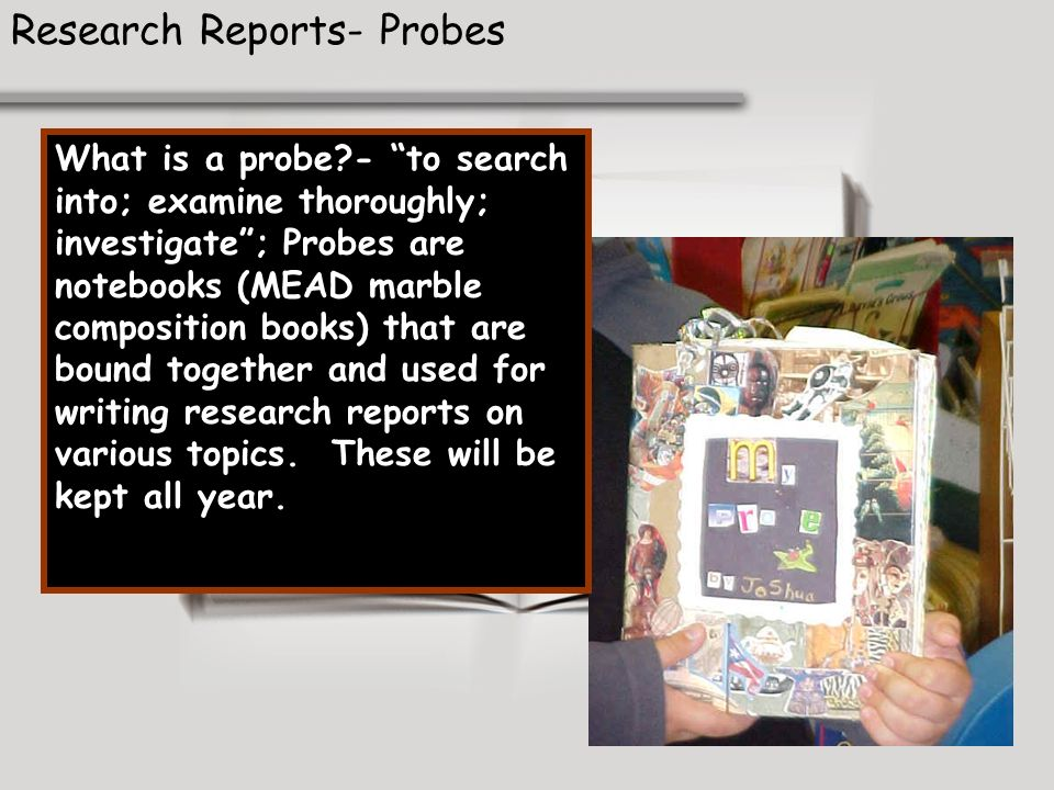 Research Reports- Probes What is a probe?- to search into; examine thoroughly; investigate; Probes are notebooks (MEAD marble composition books) that