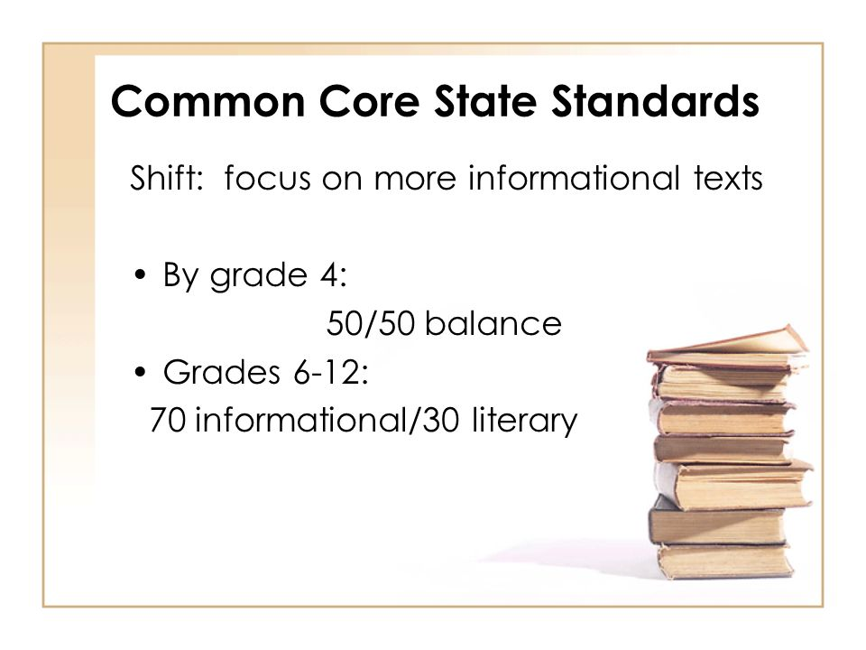 Common Core State Standards Shift: focus on more informational texts By grade 4: 50/50 balance Grades 6-12: 70 informational/30 literary