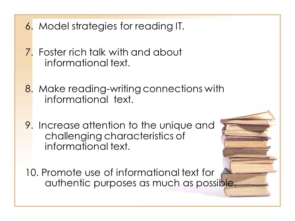 6. Model strategies for reading IT. 7. Foster rich talk with and about informational text. 8. Make reading-writing connections with informational text