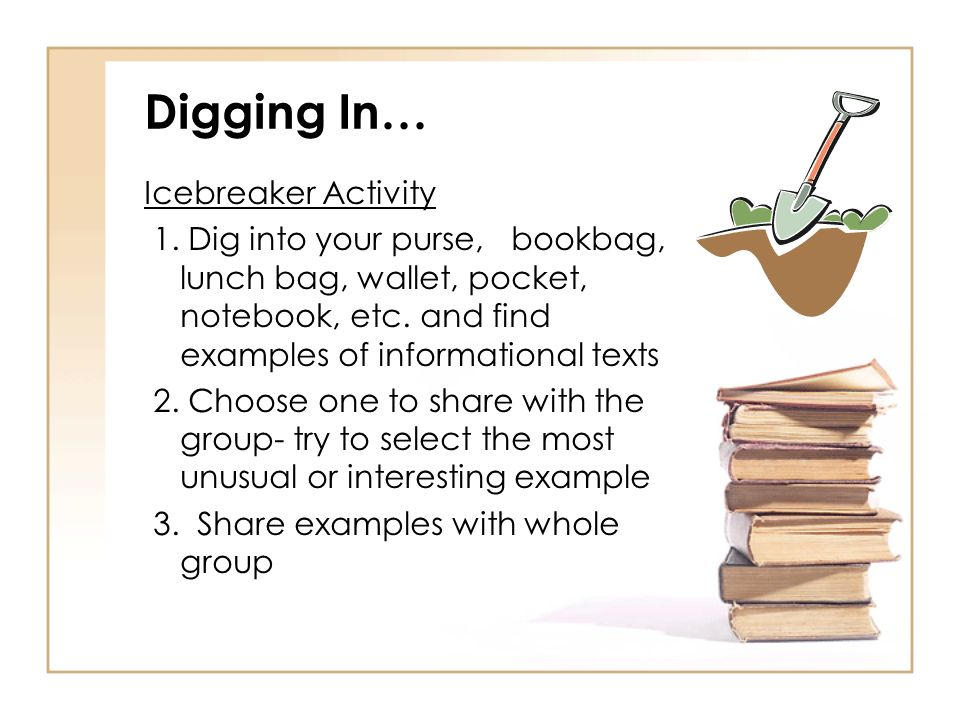 Digging In… Icebreaker Activity 1. Dig into your purse, bookbag, lunch bag, wallet, pocket, notebook, etc. and find examples of informational texts 2.