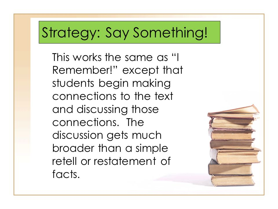 Strategy: Say Something! This works the same as I Remember! except that students begin making connections to the text and discussing those connections