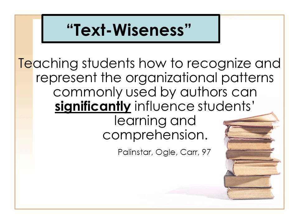 Text-Wiseness Teaching students how to recognize and represent the organizational patterns commonly used by authors can significantly influence studen