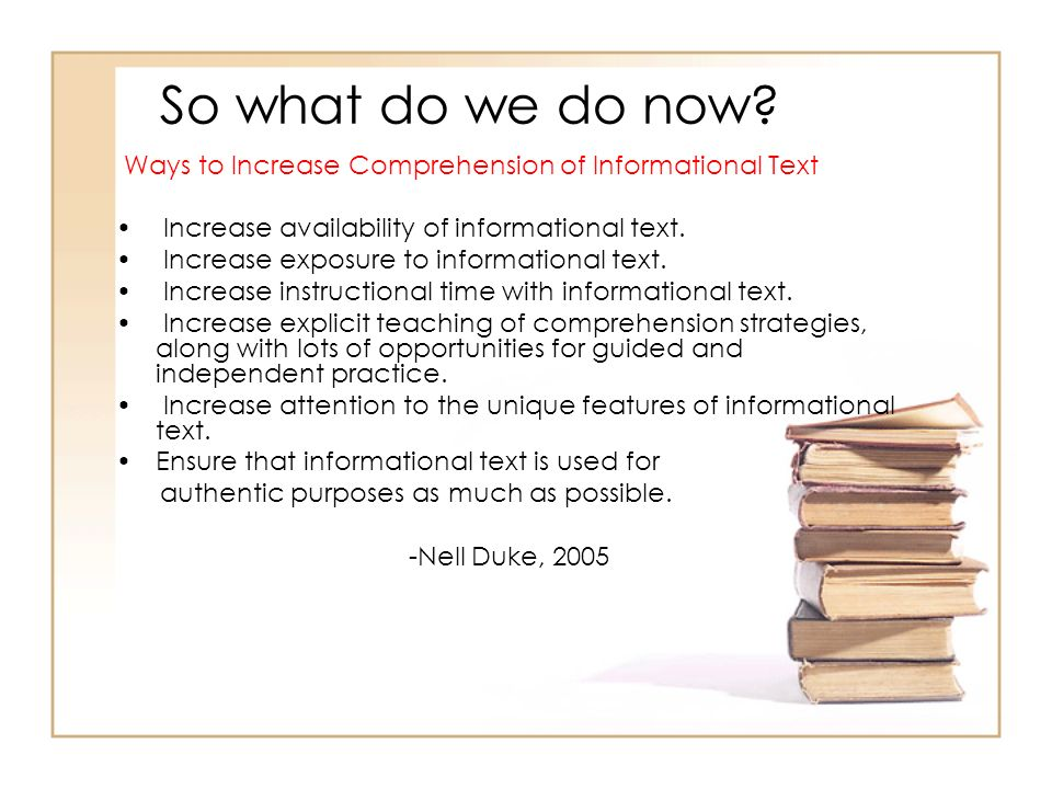 So what do we do now? Ways to Increase Comprehension of Informational Text Increase availability of informational text. Increase exposure to informati