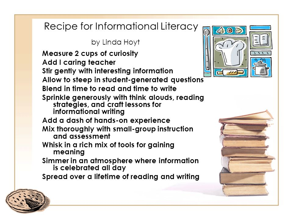 Recipe for Informational Literacy by Linda Hoyt Measure 2 cups of curiosity Add I caring teacher Stir gently with interesting information Allow to ste