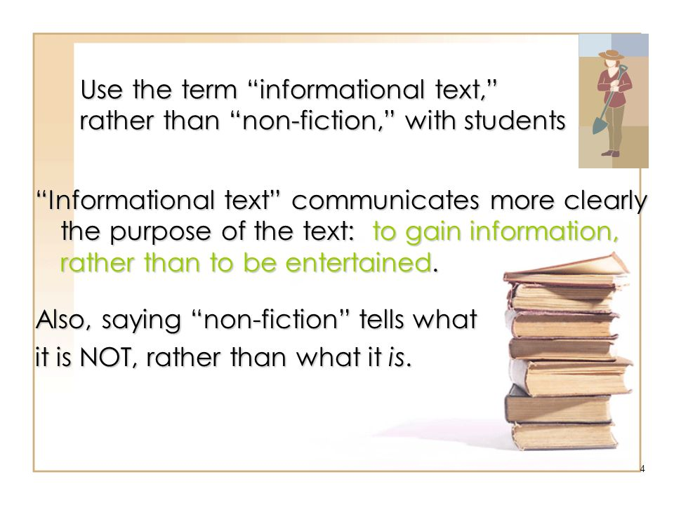 4 Use the term informational text, rather than non-fiction, with students … Informational text communicates more clearly the purpose of the text: to g