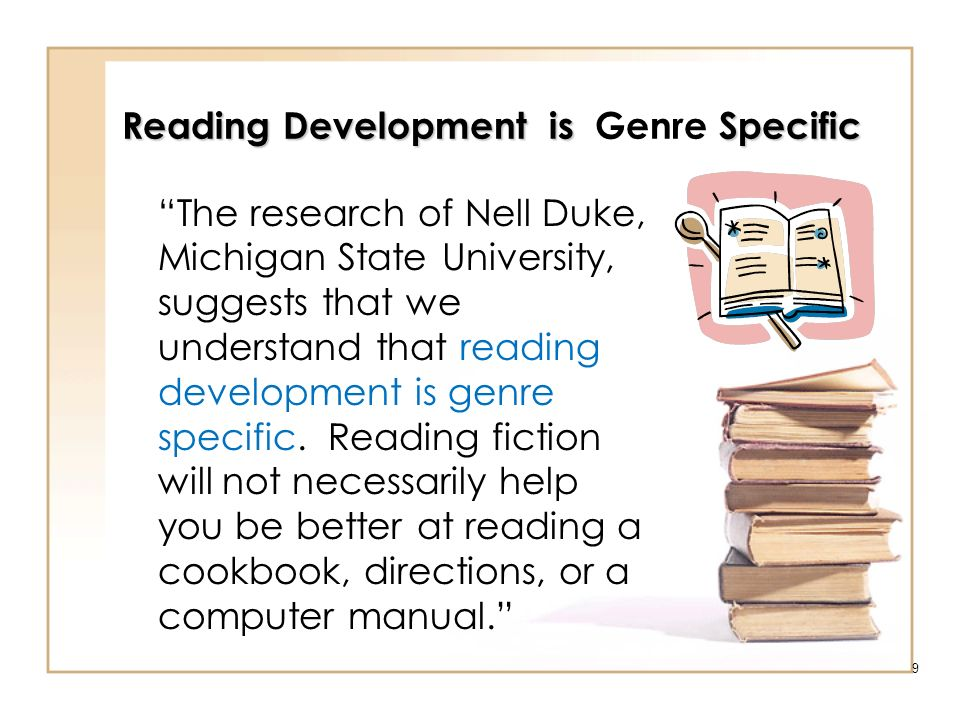 9 Reading Development is Specific Reading Development is Genre Specific The research of Nell Duke, Michigan State University, suggests that we underst