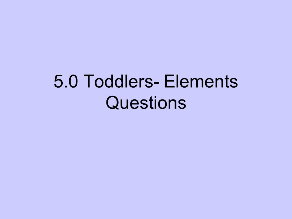 5.0 Toddlers- Elements Questions