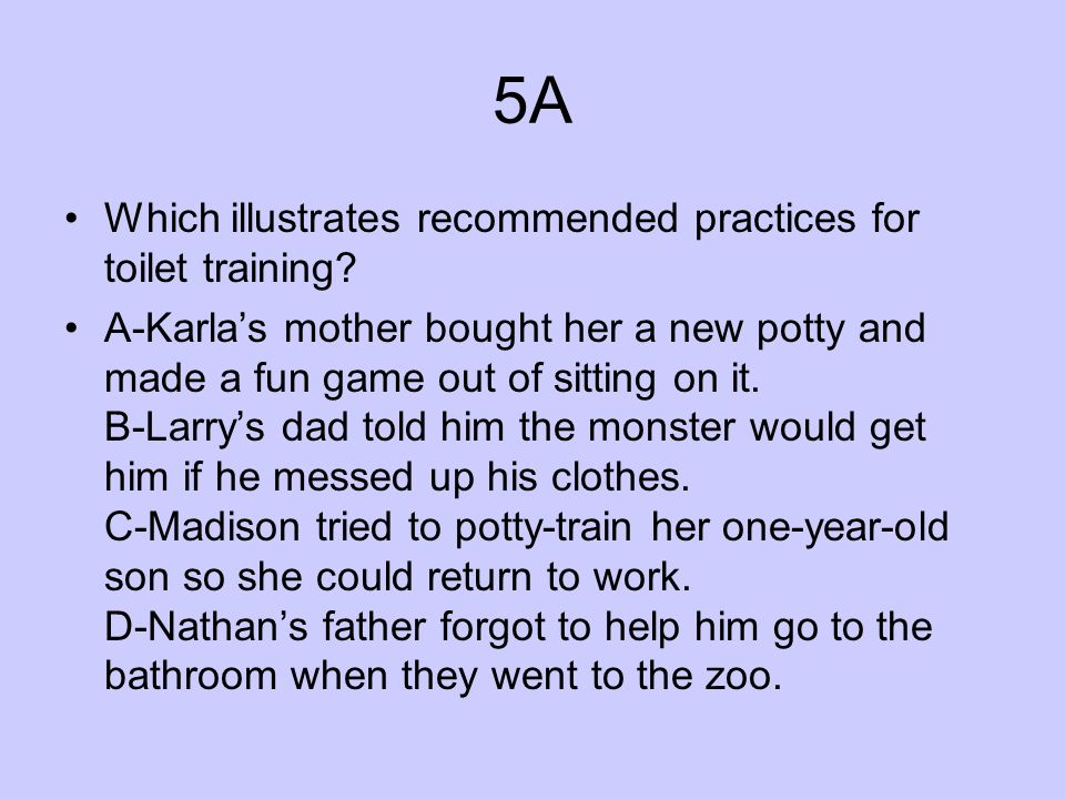 5A Which illustrates recommended practices for toilet training? A-Karlas mother bought her a new potty and made a fun game out of sitting on it. B-Lar