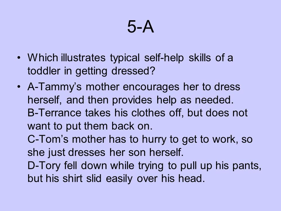 5-A Which illustrates typical self-help skills of a toddler in getting dressed? A-Tammys mother encourages her to dress herself, and then provides hel