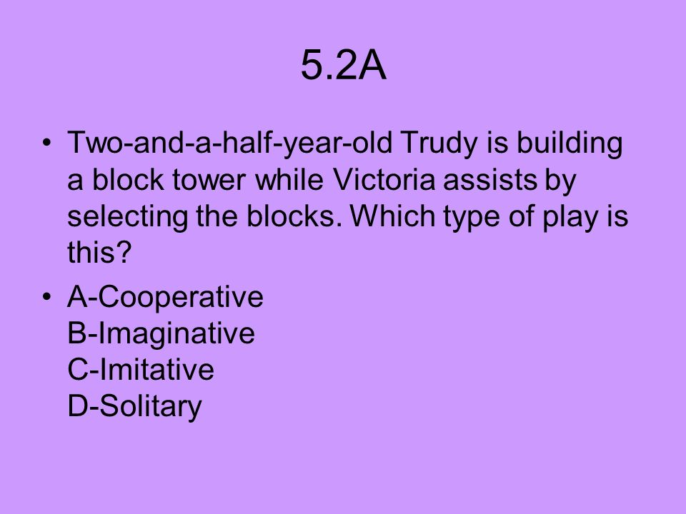 5.2A Two-and-a-half-year-old Trudy is building a block tower while Victoria assists by selecting the blocks. Which type of play is this? A-Cooperative