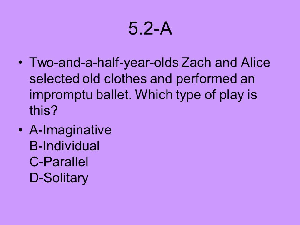 5.2-A Two-and-a-half-year-olds Zach and Alice selected old clothes and performed an impromptu ballet. Which type of play is this? A-Imaginative B-Indi
