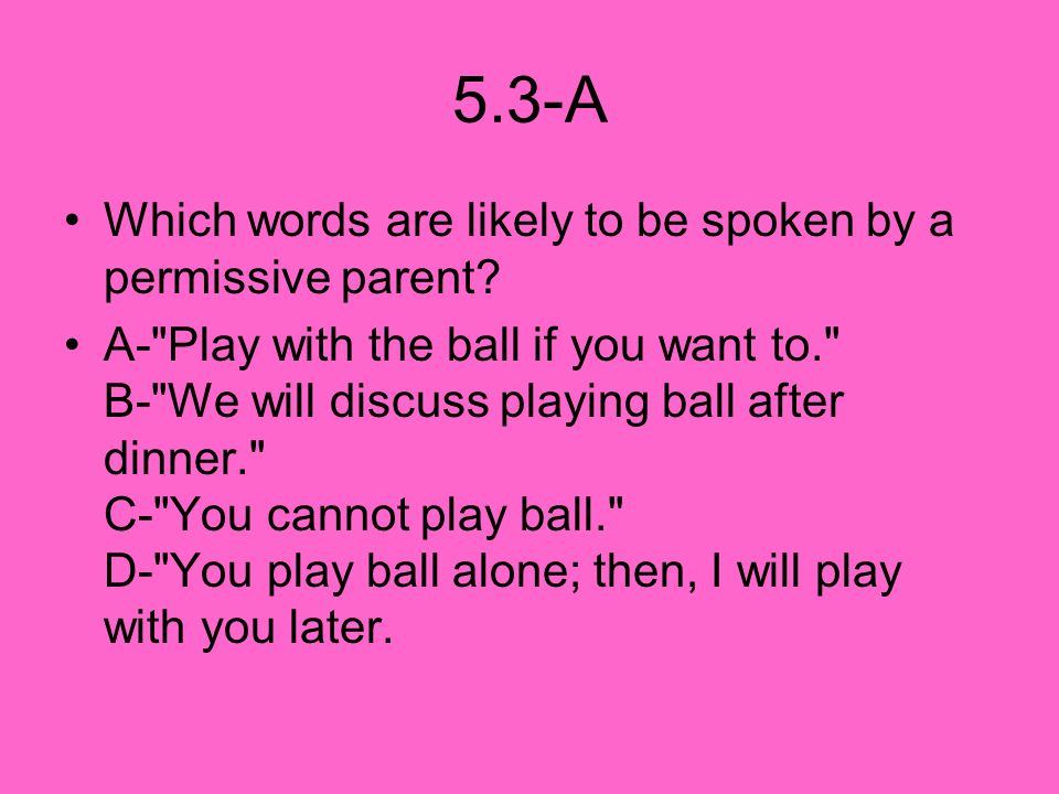 5.3-A Which words are likely to be spoken by a permissive parent? A-