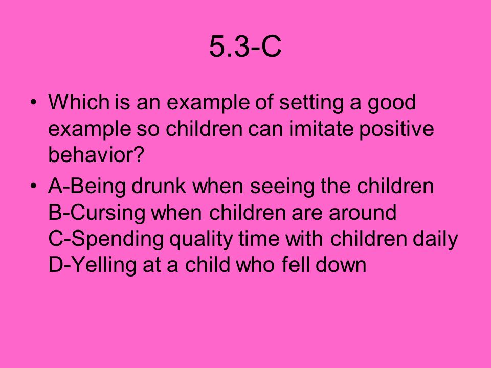 5.3-C Which is an example of setting a good example so children can imitate positive behavior? A-Being drunk when seeing the children B-Cursing when c