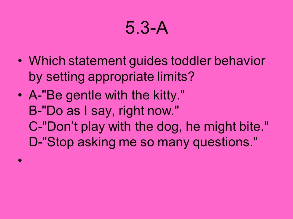 5.3-A Which statement guides toddler behavior by setting appropriate limits? A-