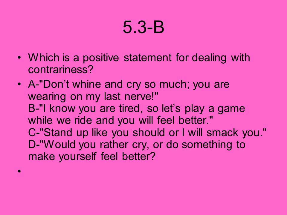 5.3-B Which is a positive statement for dealing with contrariness? A-
