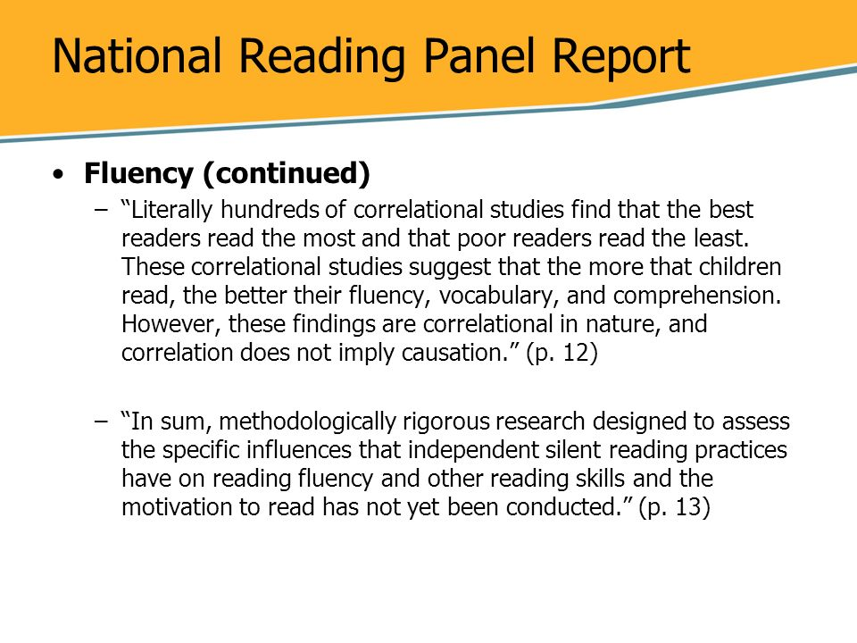 National Reading Panel Report Fluency (continued) –Literally hundreds of correlational studies find that the best readers read the most and that poor