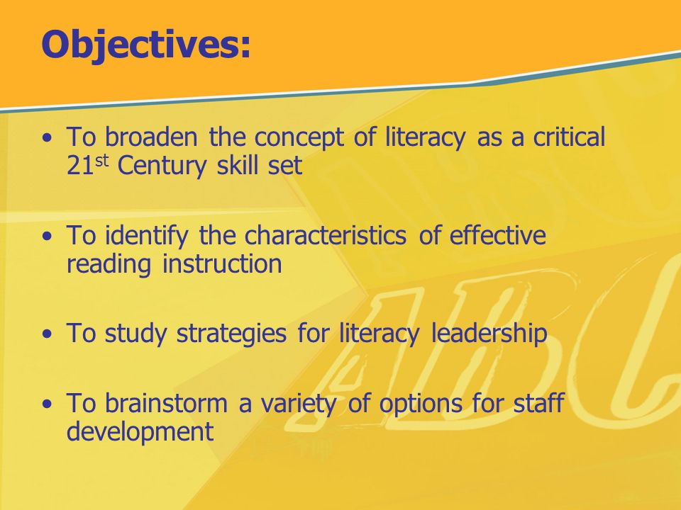 Objectives: To broaden the concept of literacy as a critical 21 st Century skill set To identify the characteristics of effective reading instruction