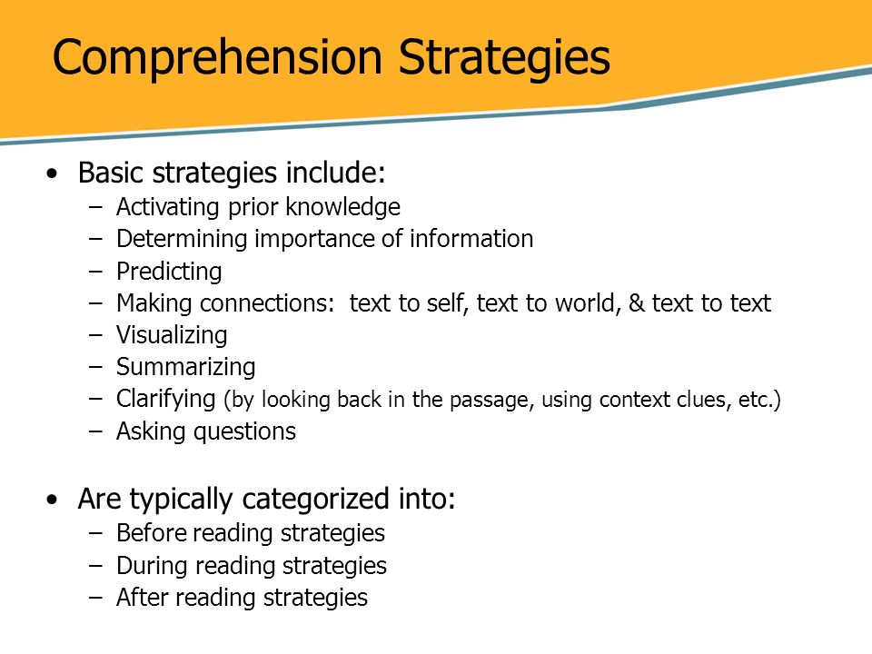 Comprehension Strategies Basic strategies include: –Activating prior knowledge –Determining importance of information –Predicting –Making connections: