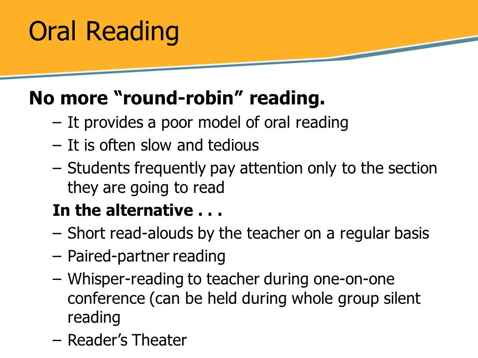 Oral Reading No more round-robin reading. –It provides a poor model of oral reading –It is often slow and tedious –Students frequently pay attention o