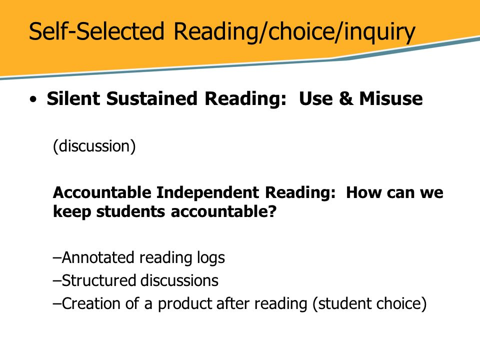 Self-Selected Reading/choice/inquiry Silent Sustained Reading: Use & Misuse (discussion) Accountable Independent Reading: How can we keep students acc